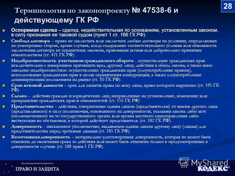 Терминология по законопроекту 47538-6 и действующему ГК РФ Оспоримая сделка – сделка, недействительная по основаниям, установленным законом, в силу признания ее таковой судом (пункт 1 ст. 166 ГК РФ). Оспоримая сделка – сделка, недействительная по осн