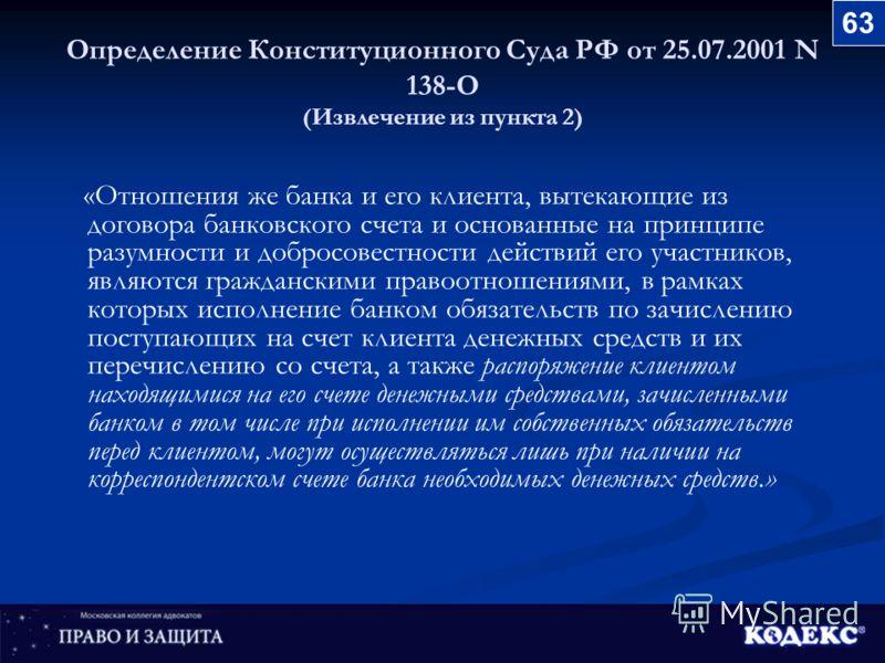 Определение Конституционного Суда РФ от 25.07.2001 N 138-О (Извлечение из пункта 2) «Отношения же банка и его клиента, вытекающие из договора банковского счета и основанные на принципе разумности и добросовестности действий его участников, являются г