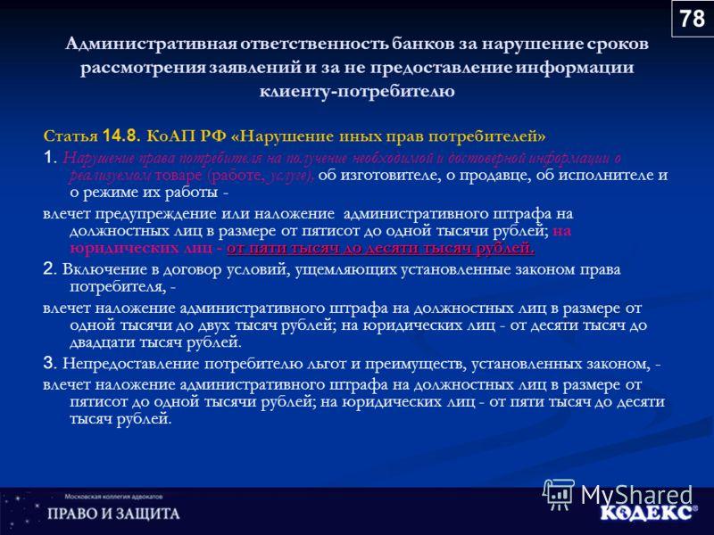 Административная ответственность банков за нарушение сроков рассмотрения заявлений и за не предоставление информации клиенту-потребителю Статья 14.8. КоАП РФ «Нарушение иных прав потребителей» 1. Нарушение права потребителя на получение необходимой и