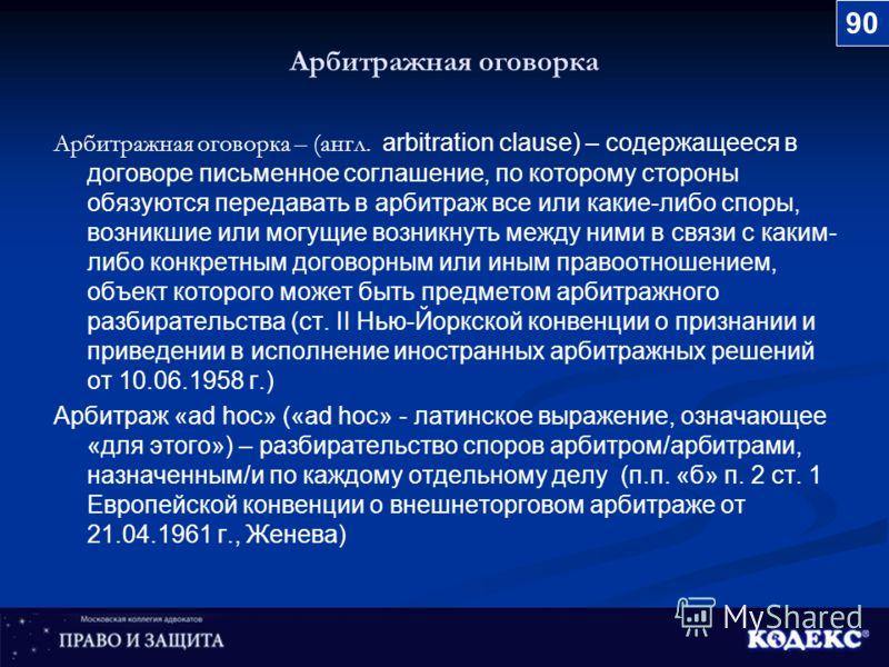 Арбитражная оговорка Арбитражная оговорка – (англ. arbitration clause) – содержащееся в договоре письменное соглашение, по которому стороны обязуются передавать в арбитраж все или какие-либо споры, возникшие или могущие возникнуть между ними в связи