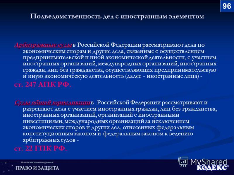 Подведомственность дел с иностранным элементом Арбитражные суды Арбитражные суды в Российской Федерации рассматривают дела по экономическим спорам и другие дела, связанные с осуществлением предпринимательской и иной экономической деятельности, с учас