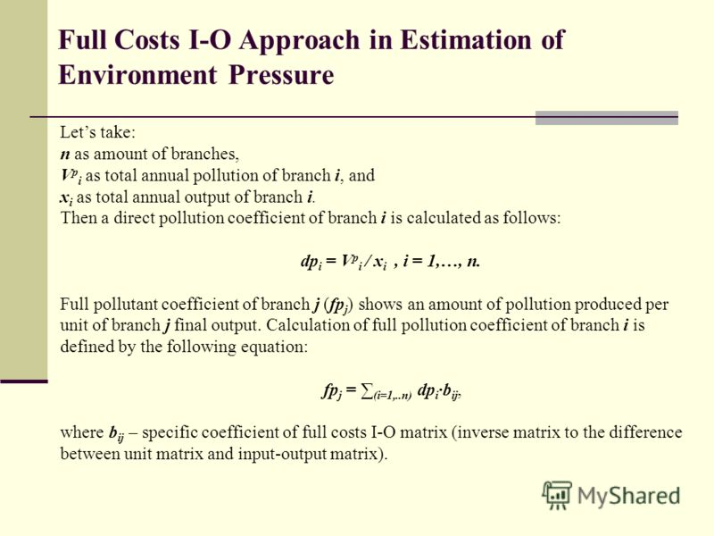 Full Costs I-O Approach in Estimation of Environment Pressure Lets take: n as amount of branches, V p i as total annual pollution of branch i, and x i as total annual output of branch i. Then a direct pollution coefficient of branch i is calculated a