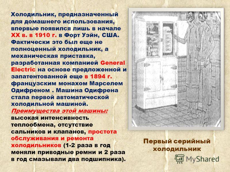 Холодильник, предназначенный для домашнего использования, впервые появился лишь в начале XX в. в 1910 г. в Форт Уэйн, США. Фактически это был еще не полноценный холодильник, а механическая приставка, разработанная компанией General Electric на основе