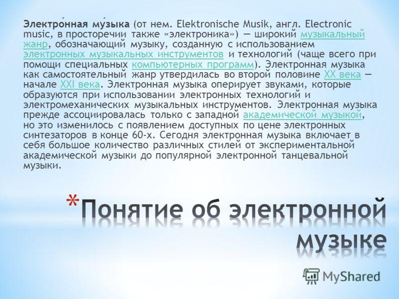 Электронная музыка (от нем. Elektronische Musik, англ. Electronic music, в просторечии также «электроника») широкий музыкальный жанр, обозначающий музыку, созданную с использованием электронных музыкальных инструментов и технологий (чаще всего при по