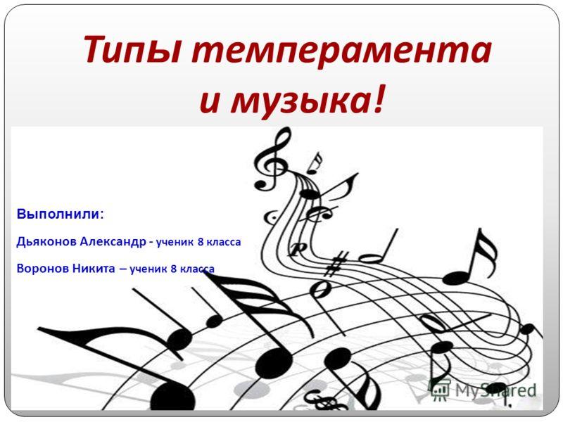Тип ы темперамента и музыка ! Выполнили: Дьяконов Александр - ученик 8 класса Воронов Никита – ученик 8 класса