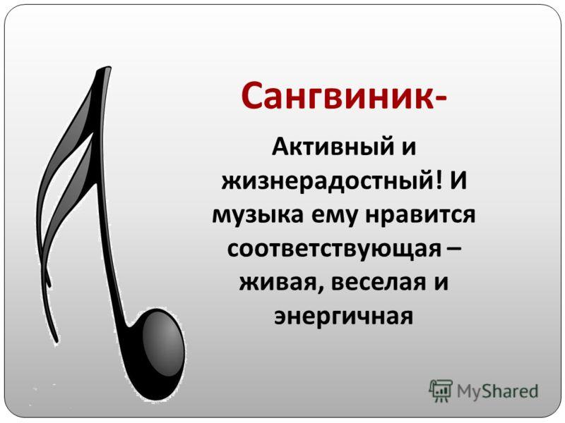 Сангвиник- Активный и жизнерадостный! И музыка ему нравится соответствующая – живая, веселая и энергичная