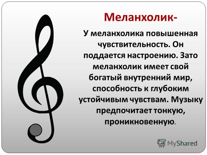 Меланхолик- У меланхолика повышенная чувствительность. Он поддается настроению. Зато меланхолик имеет свой богатый внутренний мир, способность к глубоким устойчивым чувствам. Музыку предпочитает тонкую, проникновенную.