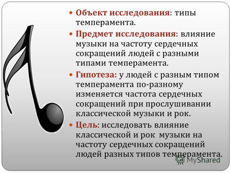 Объект исследования : типы темперамента. Предмет исследования : влияние музыки на частоту сердечных сокращений людей с разными типами темперамента. Гипотеза : у людей с разным типом темперамента по - разному изменяется частота сердечных сокращений пр