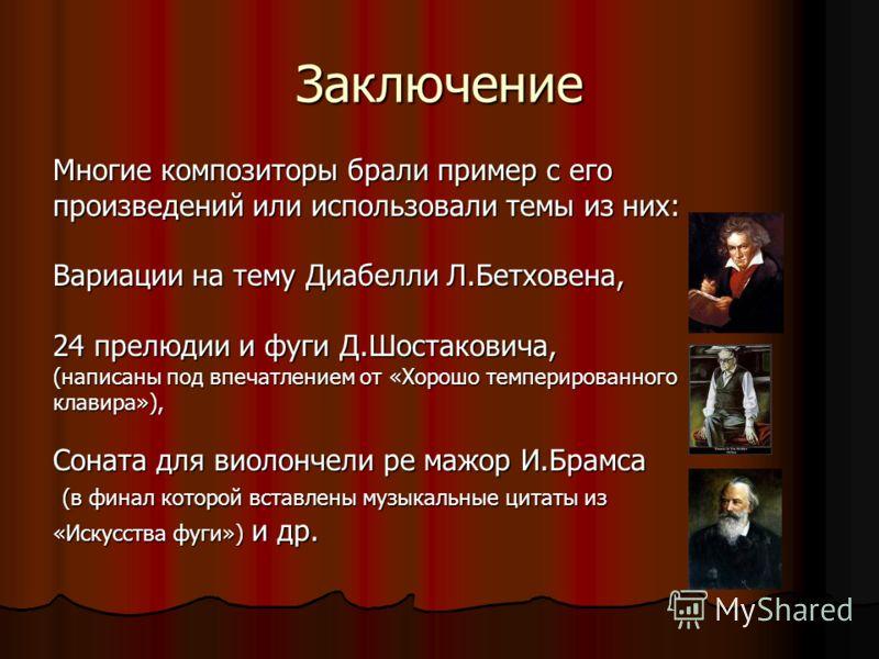 Заключение Многие композиторы брали пример с его произведений или использовали темы из них: Вариации на тему Диабелли Л.Бетховена, 24 прелюдии и фуги Д.Шостаковича, (написаны под впечатлением от «Хорошо темперированного клавира»), Соната для виолонче