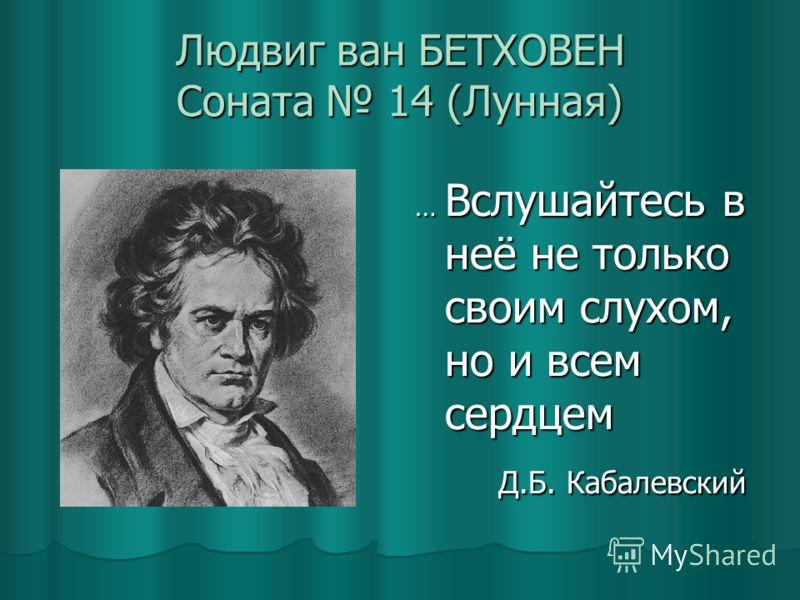 Людвиг ван БЕТХОВЕН Соната 14 (Лунная) … Вслушайтесь в неё не только своим слухом, но и всем сердцем Д.Б. Кабалевский Д.Б. Кабалевский