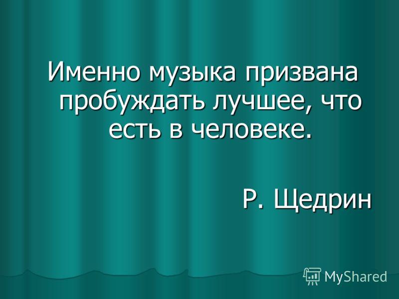 Именно музыка призвана пробуждать лучшее, что есть в человеке. Р. Щедрин Р. Щедрин