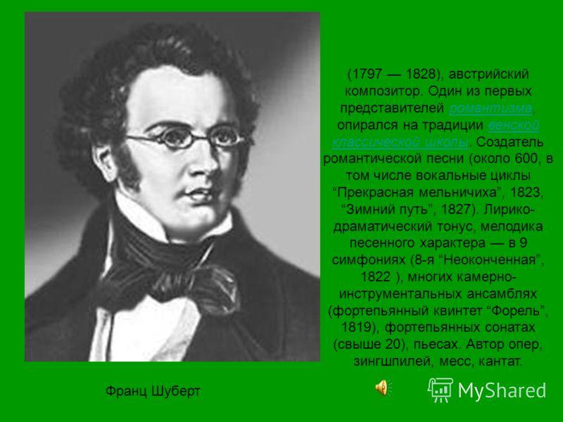 Франц Шуберт (1797 1828), австрийский композитор. Один из первых представителей романтизма, опирался на традиции венской классической школы. Создатель романтической песни (около 600, в том числе вокальные циклы Прекрасная мельничиха, 1823, Зимний пут