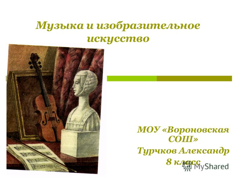 Музыка и изобразительное искусство МОУ «Вороновская СОШ» Турчков Александр 8 класс