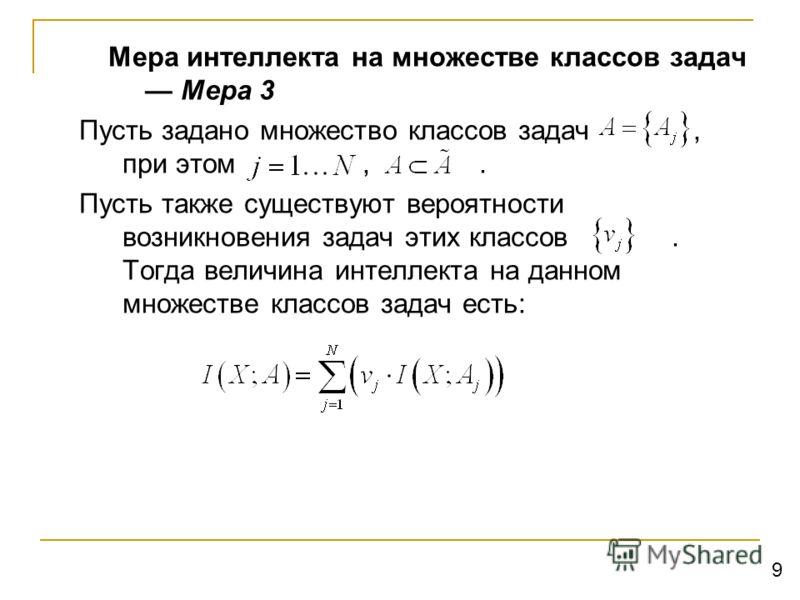 Мера интеллекта на множестве классов задач Мера 3 Пусть задано множество классов задач, при этом,. Пусть также существуют вероятности возникновения задач этих классов. Тогда величина интеллекта на данном множестве классов задач есть: 9