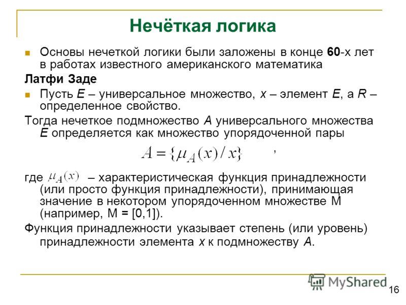 Нечёткая логика Основы нечеткой логики были заложены в конце 60-х лет в работах известного американского математика Латфи Заде Пусть E – универсальное множество, x – элемент E, а R – определенное свойство. Тогда нечеткое подмножество A универсального