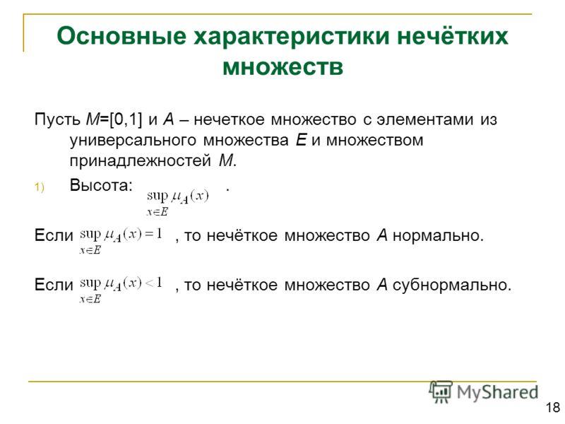 Основные характеристики нечётких множеств Пусть М=[0,1] и А – нечеткое множество с элементами из универсального множества Е и множеством принадлежностей М. 1) Высота:. Если, то нечёткое множество А нормально. Если, то нечёткое множество А субнормальн
