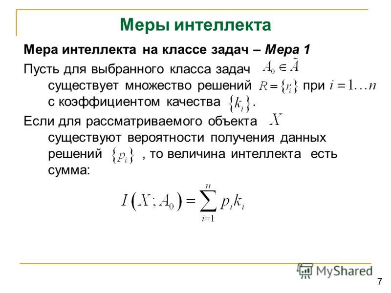 Меры интеллекта Мера интеллекта на классе задач – Мера 1 Пусть для выбранного класса задач существует множество решений при с коэффициентом качества. Если для рассматриваемого объекта существуют вероятности получения данных решений, то величина интел