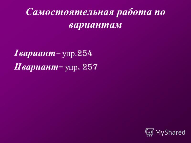 Самостоятельная работа по вариантам I вариант – упр.254 II вариант – упр. 257