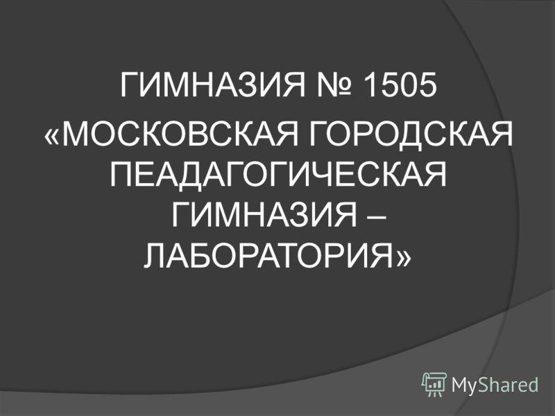 ГИМНАЗИЯ 1505 «МОСКОВСКАЯ ГОРОДСКАЯ ПЕАДАГОГИЧЕСКАЯ ГИМНАЗИЯ – ЛАБОРАТОРИЯ»