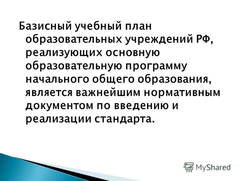 Базисный учебный план образовательных учреждений РФ, реализующих основную образовательную программу начального общего образования, является важнейшим нормативным документом по введению и реализации стандарта.
