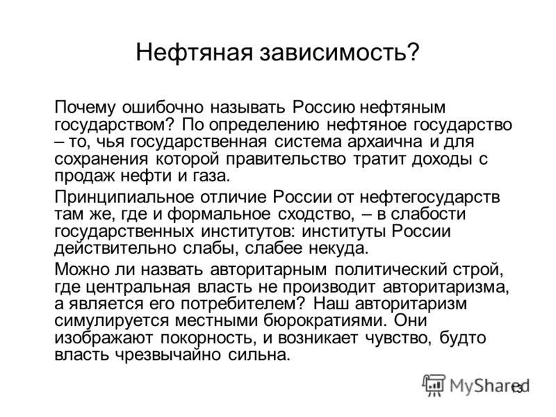 13 Нефтяная зависимость? Почему ошибочно называть Россию нефтяным государством? По определению нефтяное государство – то, чья государственная система архаична и для сохранения которой правительство тратит доходы с продаж нефти и газа. Принципиальное