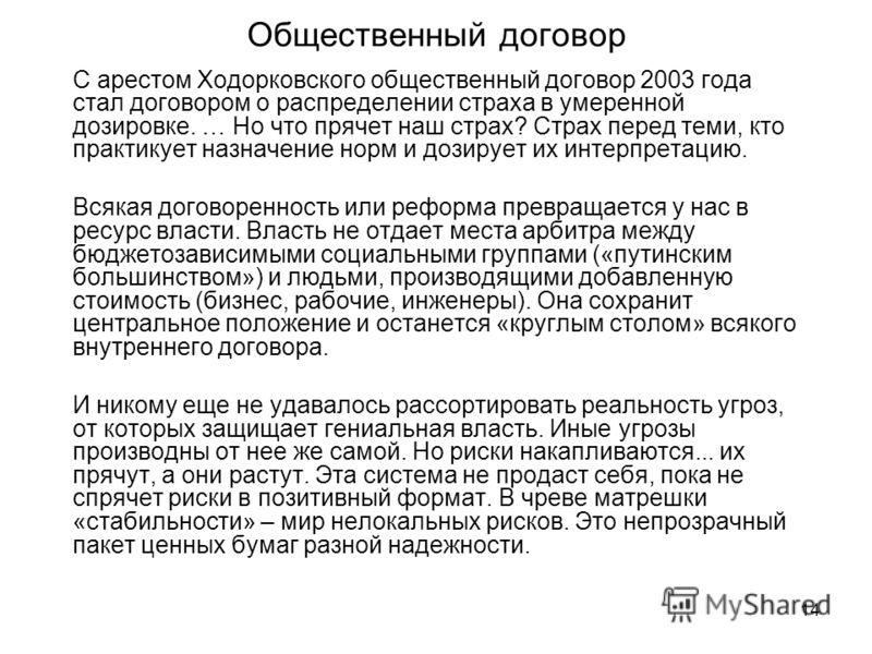 14 Общественный договор С арестом Ходорковского общественный договор 2003 года стал договором о распределении страха в умеренной дозировке. … Но что прячет наш страх? Страх перед теми, кто практикует назначение норм и дозирует их интерпретацию. Всяка