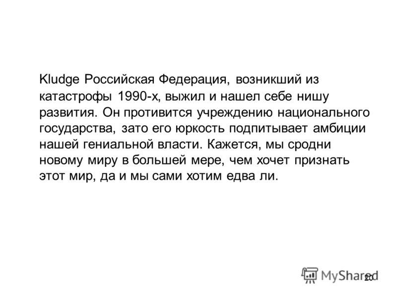 20 Kludge Российская Федерация, возникший из катастрофы 1990-х, выжил и нашел себе нишу развития. Он противится учреждению национального государства, зато его юркость подпитывает амбиции нашей гениальной власти. Кажется, мы сродни новому миру в больш