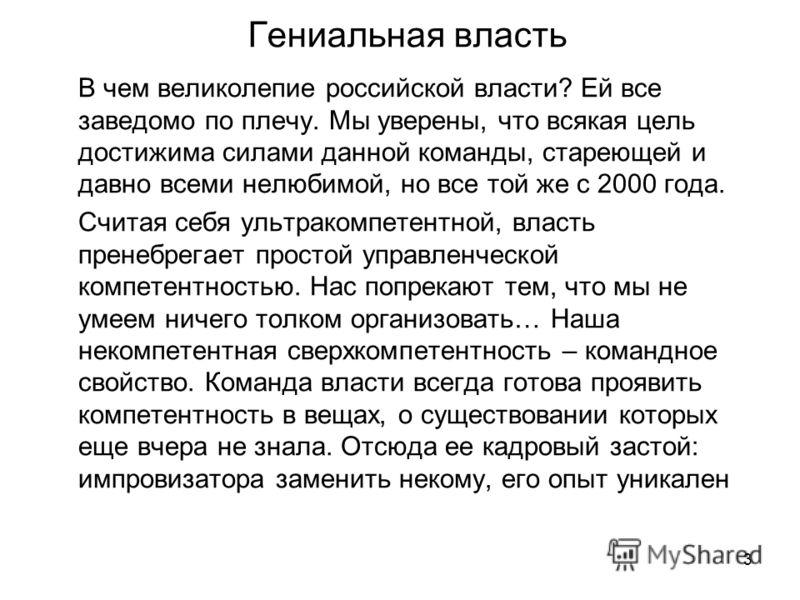 3 Гениальная власть В чем великолепие российской власти? Ей все заведомо по плечу. Мы уверены, что всякая цель достижима силами данной команды, стареющей и давно всеми нелюбимой, но все той же с 2000 года. Считая себя ультракомпетентной, власть прене