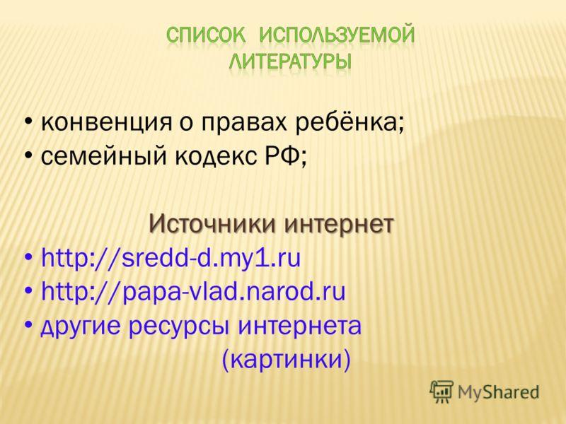 конвенция о правах ребёнка; семейный кодекс РФ; Источники интернет http://sredd-d.my1.ru http://papa-vlad.narod.ru другие ресурсы интернета (картинки)