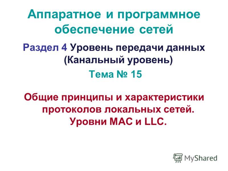 Аппаратное и программное обеспечение сетей Раздел 4 Уровень передачи данных (Канальный уровень) Тема 15 Общие принципы и характеристики протоколов локальных сетей. Уровни MAC и LLC.