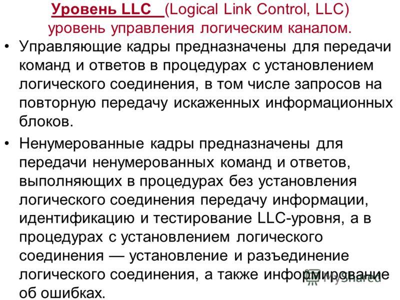 Уровень LLC (Logical Link Control, LLC) уровень управления логическим каналом. Управляющие кадры предназначены для передачи команд и ответов в процедурах с установлением логического соединения, в том числе запросов на повторную передачу искаженных ин