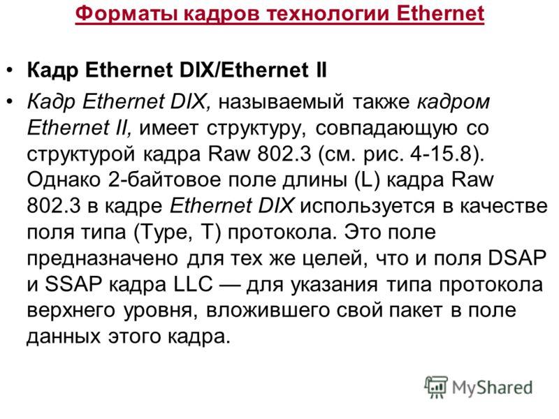 Форматы кадров технологии Ethernet Кадр Ethernet DIX/Ethernet II Кадр Ethernet DIX, называемый также кадром Ethernet II, имеет структуру, совпадающую со структурой кадра Raw 802.3 (см. рис. 4-15.8). Однако 2-байтовое поле длины (L) кадра Raw 802.3 в