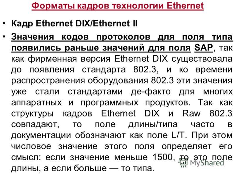 Форматы кадров технологии Ethernet Кадр Ethernet DIX/Ethernet II Значения кодов протоколов для поля типа появились раньше значений для поля SAP, так как фирменная версия Ethernet DIX существовала до появления стандарта 802.3, и ко времени распростран