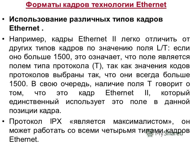 Форматы кадров технологии Ethernet Использование различных типов кадров Ethernet. Например, кадры Ethernet II легко отличить от других типов кадров по значению поля L/T: если оно больше 1500, это означает, что поле является полем типа протокола (Т),