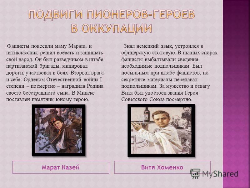 Марат КазейВитя Хоменко Фашисты повесили маму Марата, и пятиклассник решил воевать и защищать свой народ. Он был разведчиком в штабе партизанской бригады, минировал дороги, участвовал в боях. Взорвал врага и себя. Орденом Отечественной войны I степен