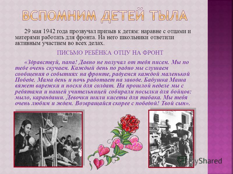29 мая 1942 года прозвучал призыв к детям: наравне с отцами и матерями работать для фронта. На него школьники ответили активным участием во всех делах. ПИСЬМО РЕБЁНКА ОТЦУ НА ФРОНТ «Здравствуй, папа! Давно не получал от тебя писем. Мы по тебе очень с