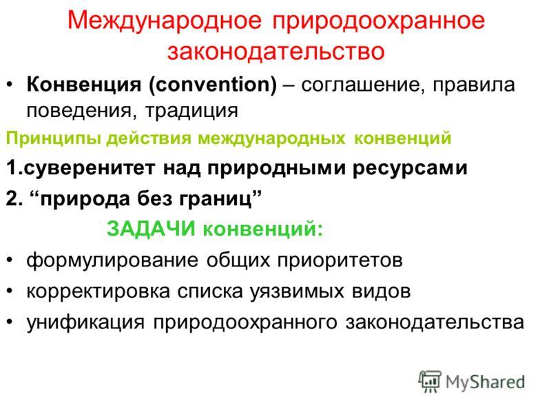 Международное природоохранное законодательство Конвенция (convention) – соглашение, правила поведения, традиция Принципы действия международных конвенций 1.суверенитет над природными ресурсами 2. природа без границ ЗАДАЧИ конвенций: формулирование об