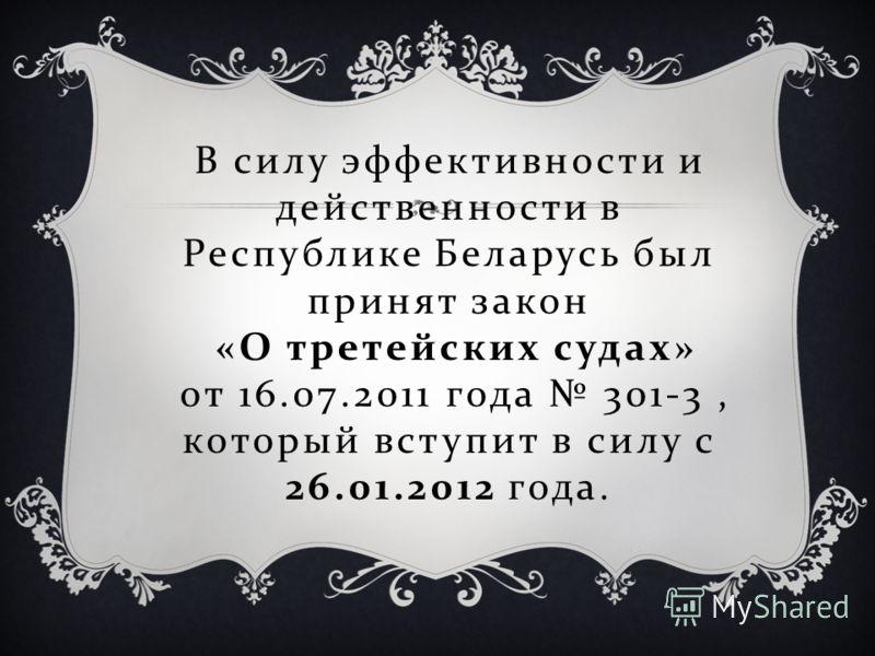 В силу эффективности и действенности в Республике Беларусь был принят закон « О третейских судах » от 16.07.2011 года 301-3, который вступит в силу с 26.01.2012 года.