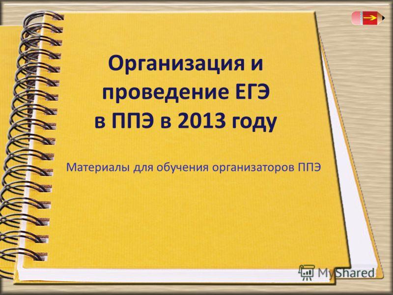 Организация и проведение ЕГЭ в ППЭ в 2013 году Материалы для обучения организаторов ППЭ