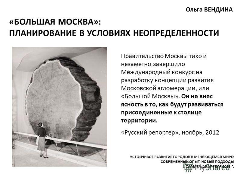 «БОЛЬШАЯ МОСКВА»: ПЛАНИРОВАНИЕ В УСЛОВИЯХ НЕОПРЕДЕЛЕННОСТИ Ольга ВЕНДИНА Правительство Москвы тихо и незаметно завершило Международный конкурс на разработку концепции развития Московской агломерации, или «Большой Москвы». Он не внес ясность в то, как
