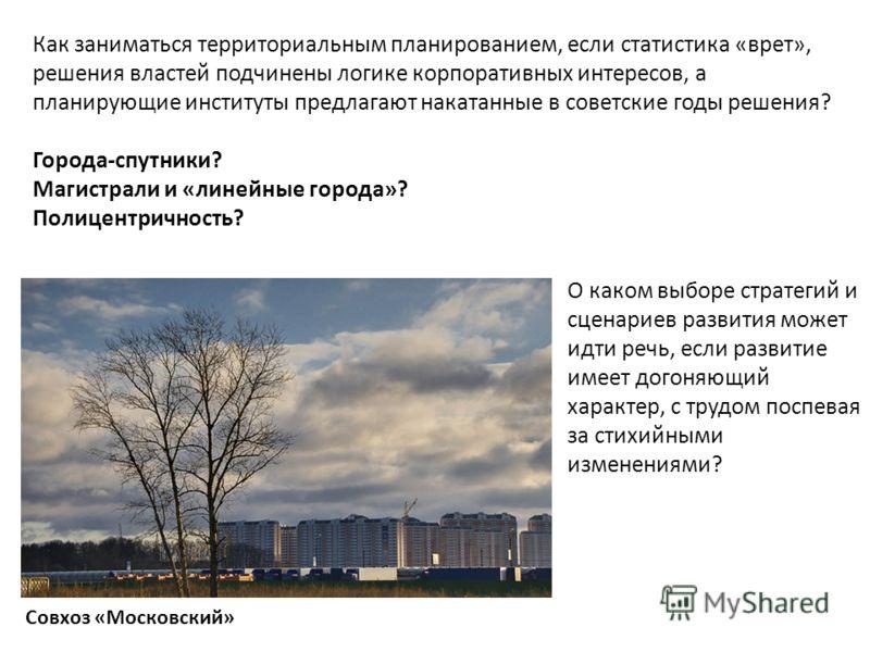 Как заниматься территориальным планированием, если статистика «врет», решения властей подчинены логике корпоративных интересов, а планирующие институты предлагают накатанные в советские годы решения? Города-спутники? Магистрали и «линейные города»? П