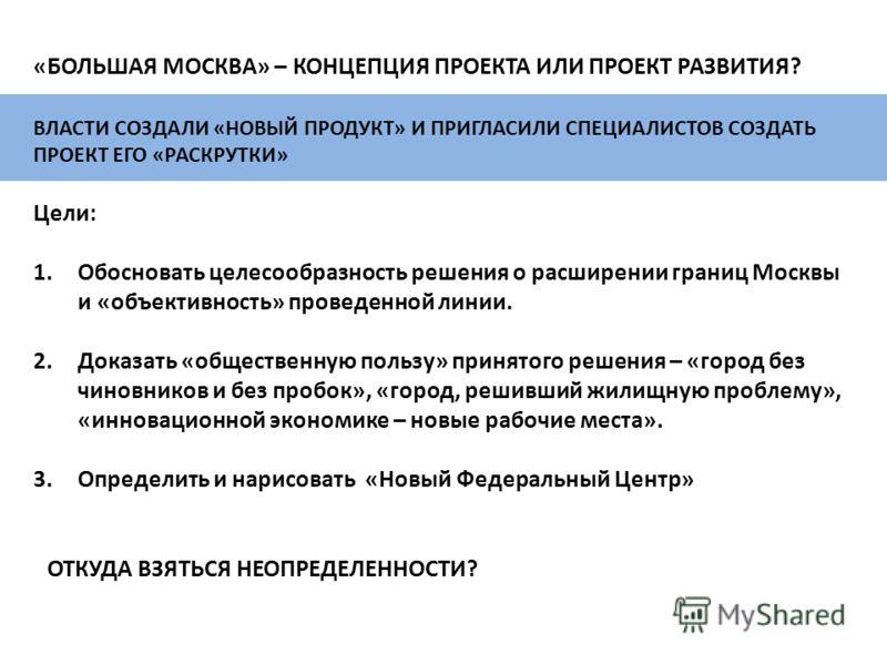 ВЛАСТИ СОЗДАЛИ «НОВЫЙ ПРОДУКТ» И ПРИГЛАСИЛИ СПЕЦИАЛИСТОВ СОЗДАТЬ ПРОЕКТ ЕГО «РАСКРУТКИ» Цели: 1.Обосновать целесообразность решения о расширении границ Москвы и «объективность» проведенной линии. 2.Доказать «общественную пользу» принятого решения – «