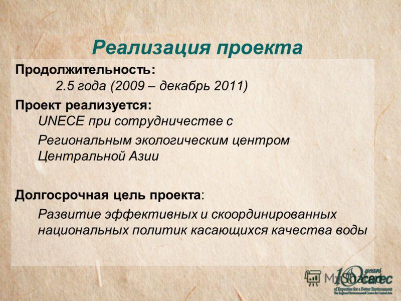Реализация проекта Продолжительность: 2.5 года (2009 – декабрь 2011) Проект реализуется: UNECE при сотрудничестве с Региональным экологическим центром Центральной Азии Долгосрочная цель проекта: Развитие эффективных и скоординированных национальных п