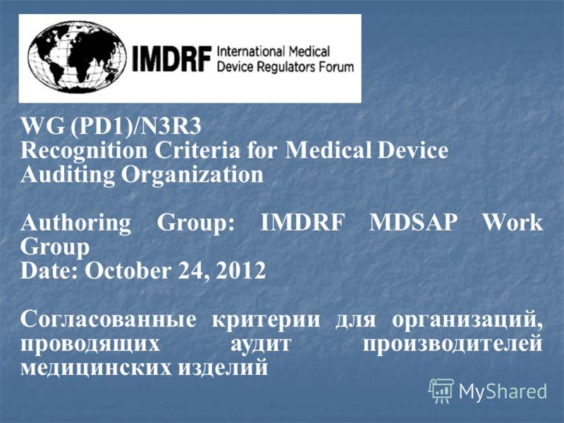 WG (PD1)/N3R3 Recognition Criteria for Medical Device Auditing Organization Authoring Group: IMDRF MDSAP Work Group Date: October 24, 2012 Согласованные критерии для организаций, проводящих аудит производителей медицинских изделий