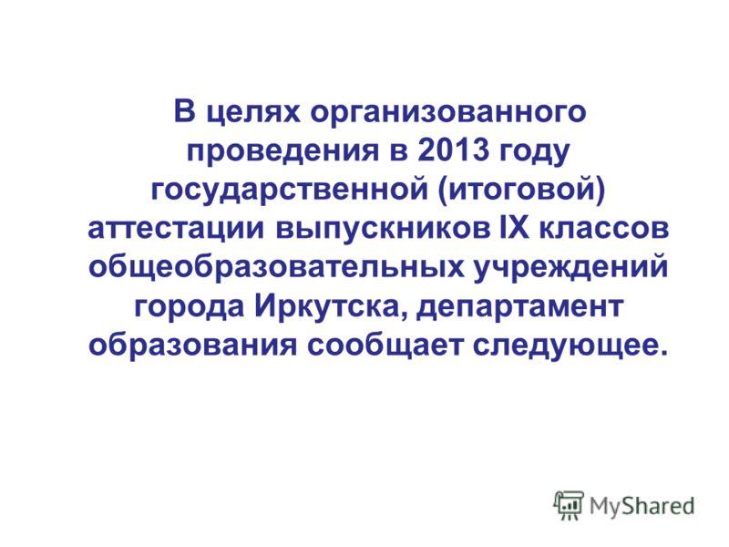 В целях организованного проведения в 2013 году государственной (итоговой) аттестации выпускников IX классов общеобразовательных учреждений города Иркутска, департамент образования сообщает следующее.