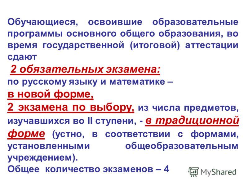 Обучающиеся, освоившие образовательные программы основного общего образования, во время государственной (итоговой) аттестации сдают 2 обязательных экзамена: по русскому языку и математике – в новой форме, 2 экзамена по выбору, из числа предметов, изу