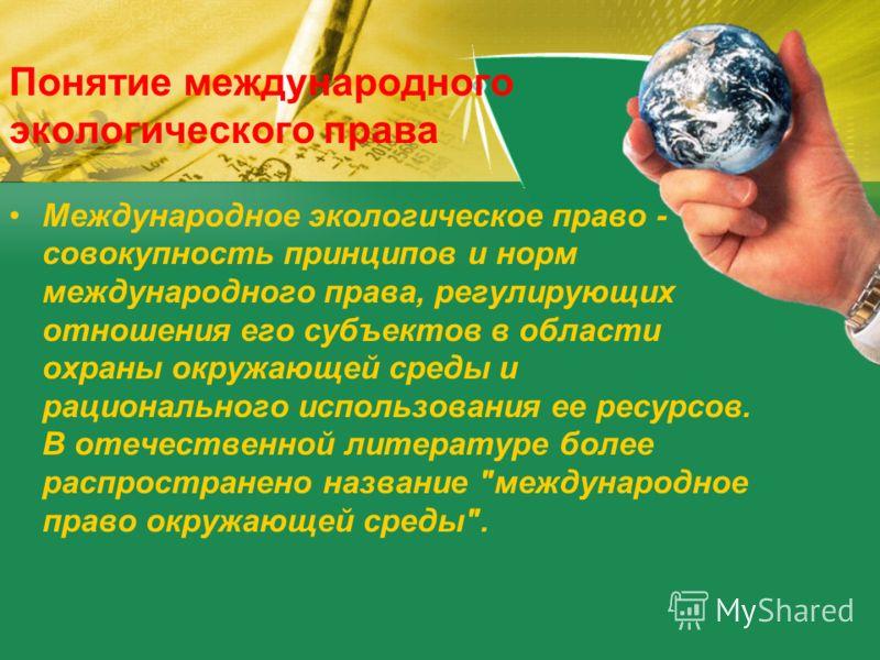 Понятие международного экологического права Международное экологическое право - совокупность принципов и норм международного права, регулирующих отношения его субъектов в области охраны окружающей среды и рационального использования ее ресурсов. В от