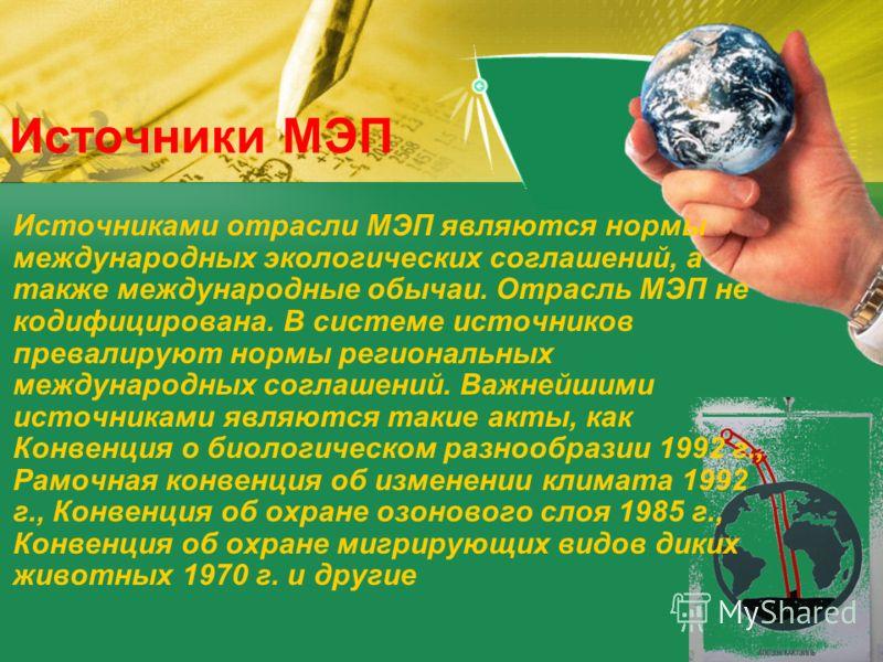 Источники МЭП Источниками отрасли МЭП являются нормы международных экологических соглашений, а также международные обычаи. Отрасль МЭП не кодифицирована. В системе источников превалируют нормы региональных международных соглашений. Важнейшими источни