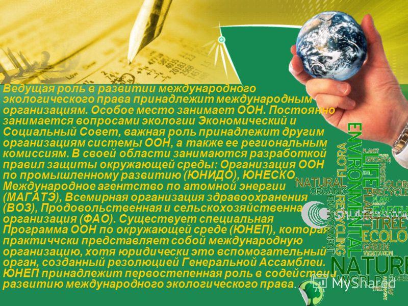 Ведущая роль в развитии международного экологического права принадлежит международным организациям. Особое место занимает ООН. Постоянно занимается вопросами экологии Экономический и Социальный Совет, важная роль принадлежит другим организациям систе
