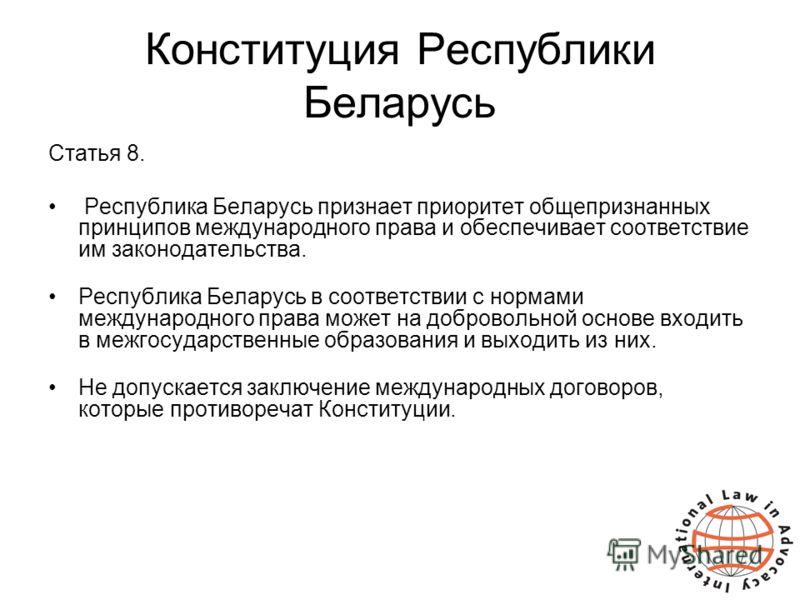 Конституция Республики Беларусь Статья 8. Республика Беларусь признает приоритет общепризнанных принципов международного права и обеспечивает соответствие им законодательства. Республика Беларусь в соответствии с нормами международного права может на